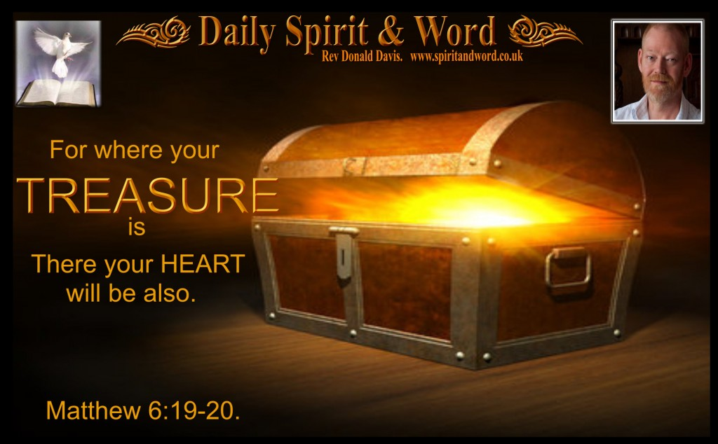 Where your Treasure is, there your heart will be also. Matt 6:19-20.