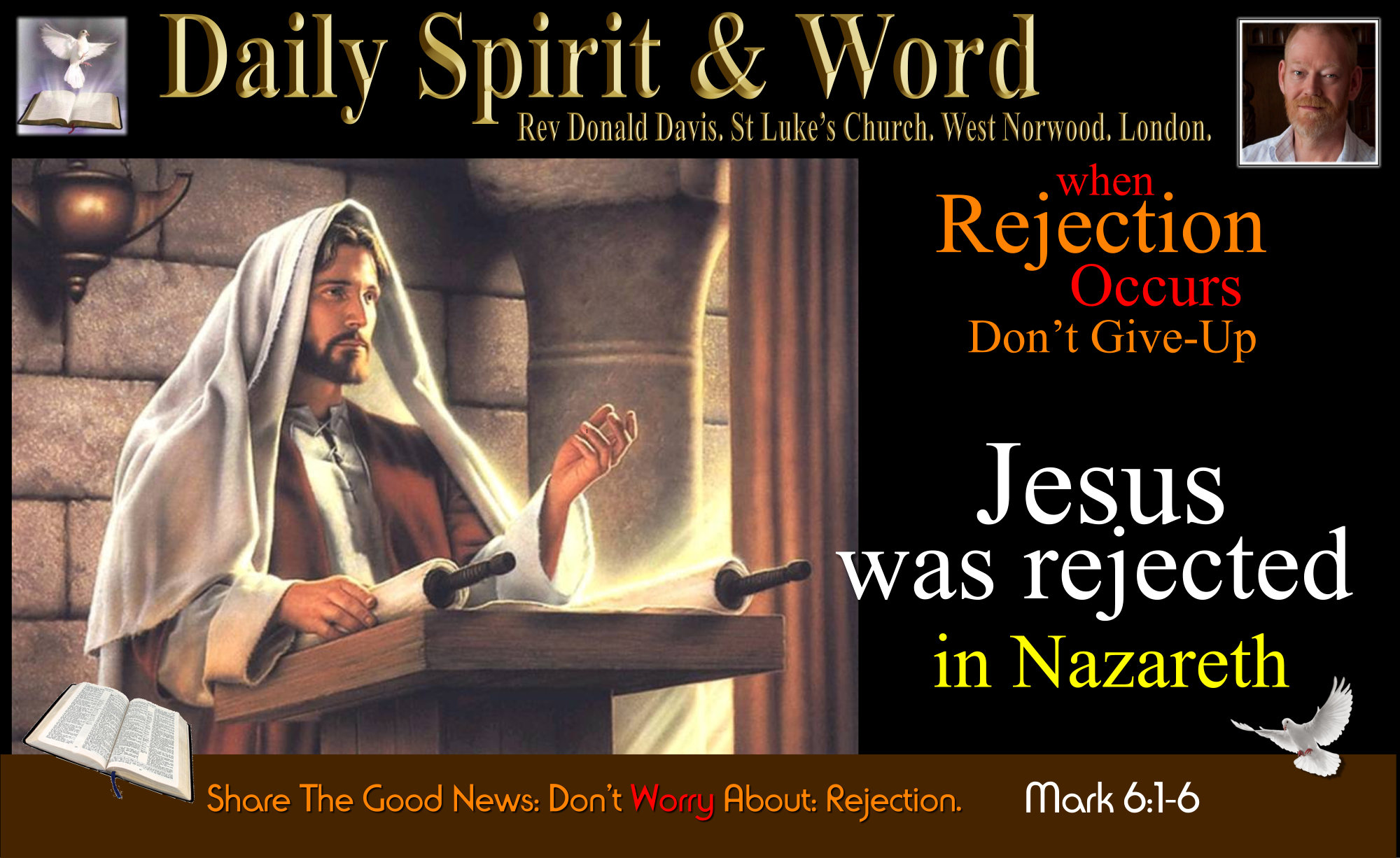 Jesus experienced rejection of his own family, friends, townsfolk, so don't give up or give in to the fear of rejection,