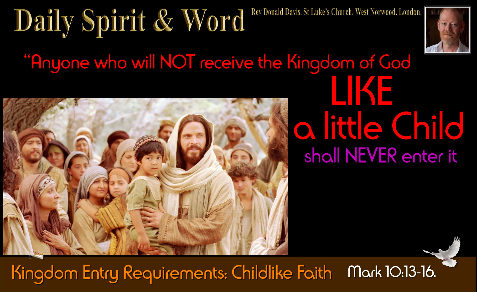 The Kingdom of Heaven is God's place, to get in, you must become like a little child.